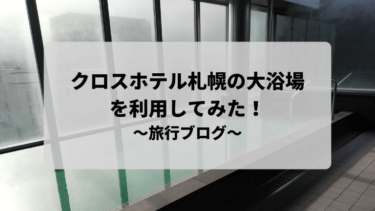 クロスホテル札幌の大浴場を利用してみた!~旅行ブログ編~