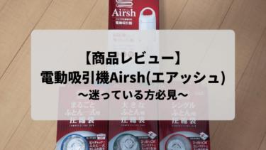 【商品レビュー】電動吸引機Airsh(エアッシュ)を購入しました!