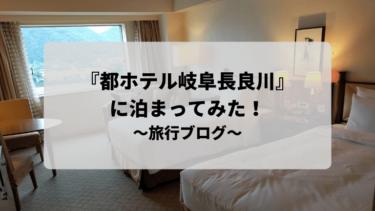 『都ホテル岐阜長良川』に泊まってみた!~旅行ブログ編~